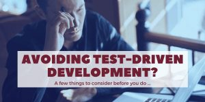 Avoiding Test Driven Development