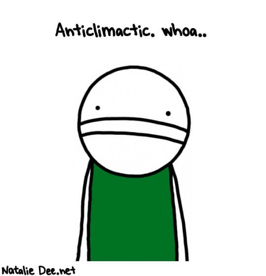 Anticlimactic. SOURCE: http://nataliedeemachine.com/comics/anticlimactic-whoa-766.jpg